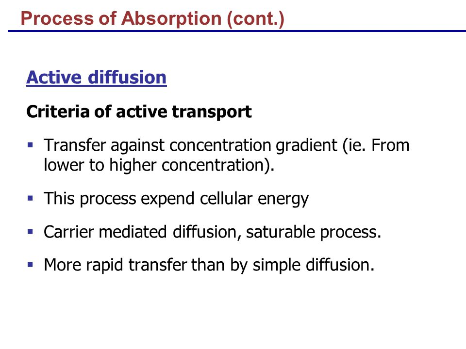 Process of Absorption (cont.) Active diffusion Criteria of active transport  Transfer against concentration gradient (ie.