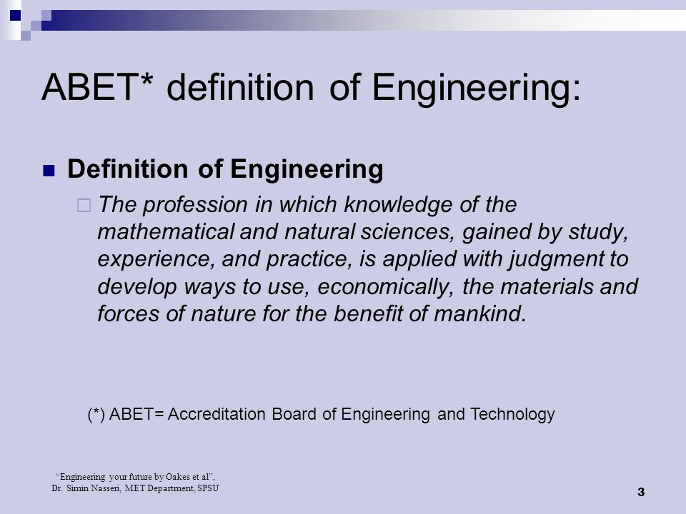 """Engineering your future by Oakes et al"", Dr. Simin Nasseri, MET Department, SPSU 3 ABET* definition of Engineering: Definition of Engineering  The p"
