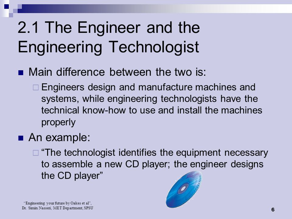 """Engineering your future by Oakes et al"", Dr. Simin Nasseri, MET Department, SPSU 6 2.1 The Engineer and the Engineering Technologist Main difference"
