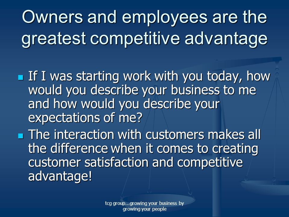 tcg group...growing your business by growing your people Owners and employees are the greatest competitive advantage If I was starting work with you today, how would you describe your business to me and how would you describe your expectations of me.