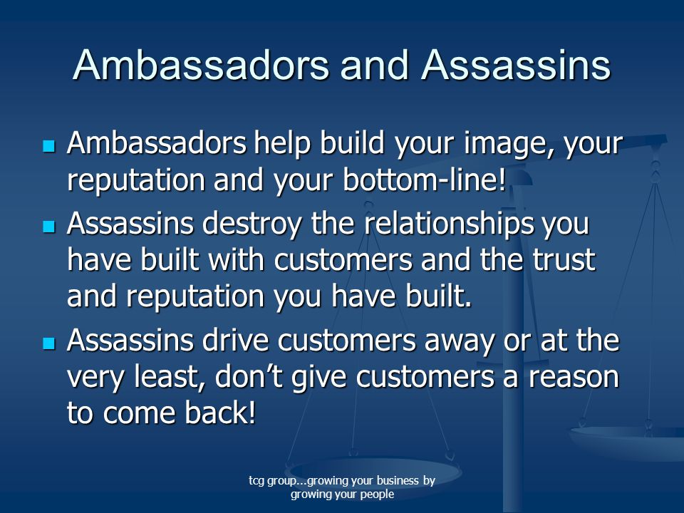 tcg group...growing your business by growing your people Ambassadors and Assassins Ambassadors help build your image, your reputation and your bottom-line.