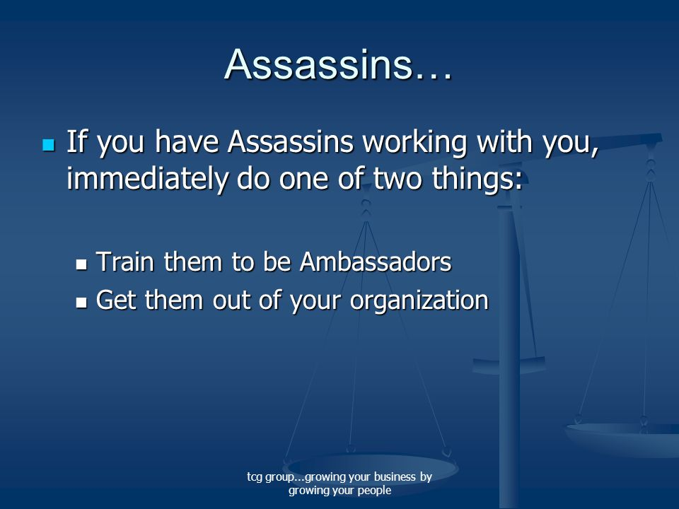tcg group...growing your business by growing your people Assassins… If you have Assassins working with you, immediately do one of two things: If you have Assassins working with you, immediately do one of two things: Train them to be Ambassadors Train them to be Ambassadors Get them out of your organization Get them out of your organization