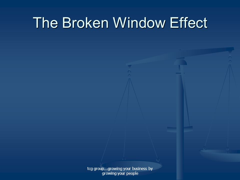 tcg group...growing your business by growing your people The Broken Window Effect