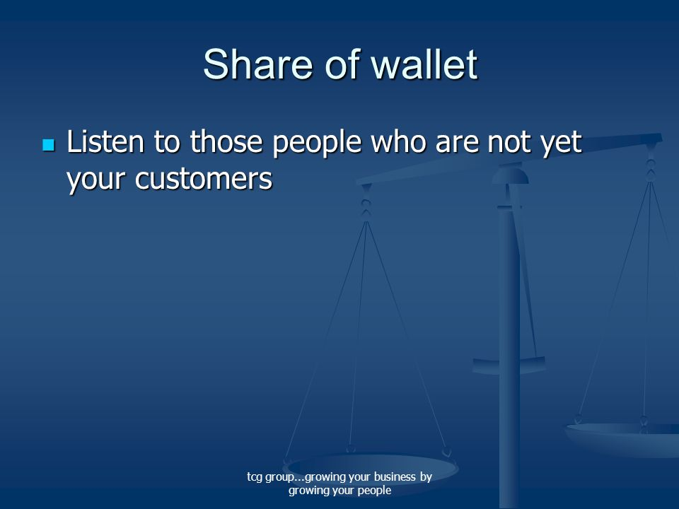 tcg group...growing your business by growing your people Share of wallet Listen to those people who are not yet your customers Listen to those people who are not yet your customers