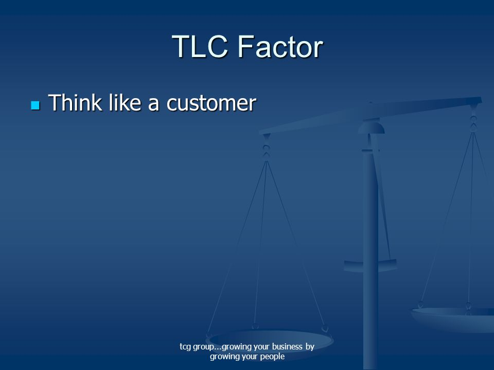 tcg group...growing your business by growing your people TLC Factor Think like a customer Think like a customer