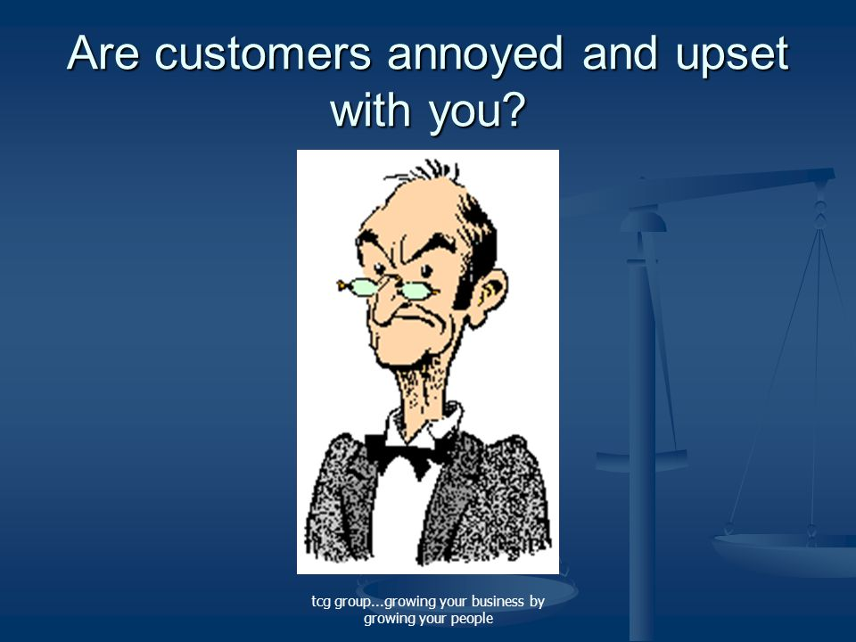 tcg group...growing your business by growing your people Are customers annoyed and upset with you