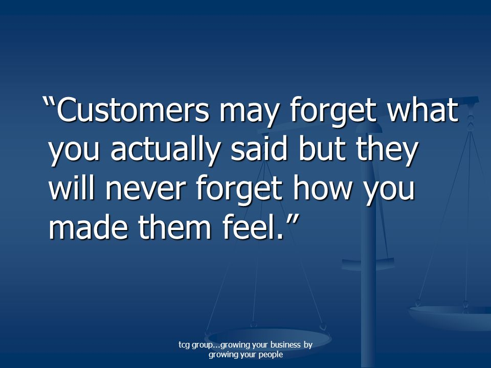 tcg group...growing your business by growing your people Customers may forget what you actually said but they will never forget how you made them feel. Customers may forget what you actually said but they will never forget how you made them feel.