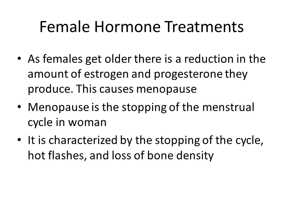 Female Hormone Treatments As females get older there is a reduction in the amount of estrogen and progesterone they produce.