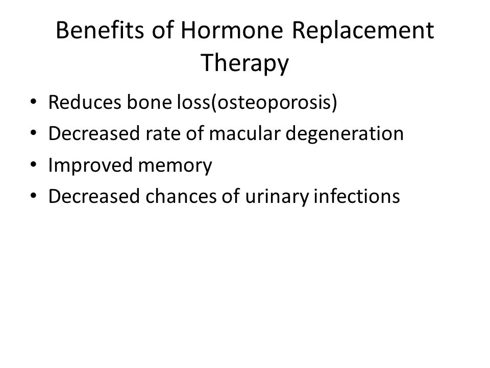 Benefits of Hormone Replacement Therapy Reduces bone loss(osteoporosis) Decreased rate of macular degeneration Improved memory Decreased chances of urinary infections