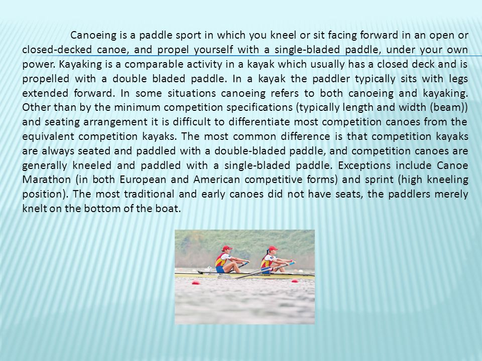 Canoeing is a paddle sport in which you kneel or sit facing forward in an open or closed-decked canoe, and propel yourself with a single-bladed paddle, under your own power.