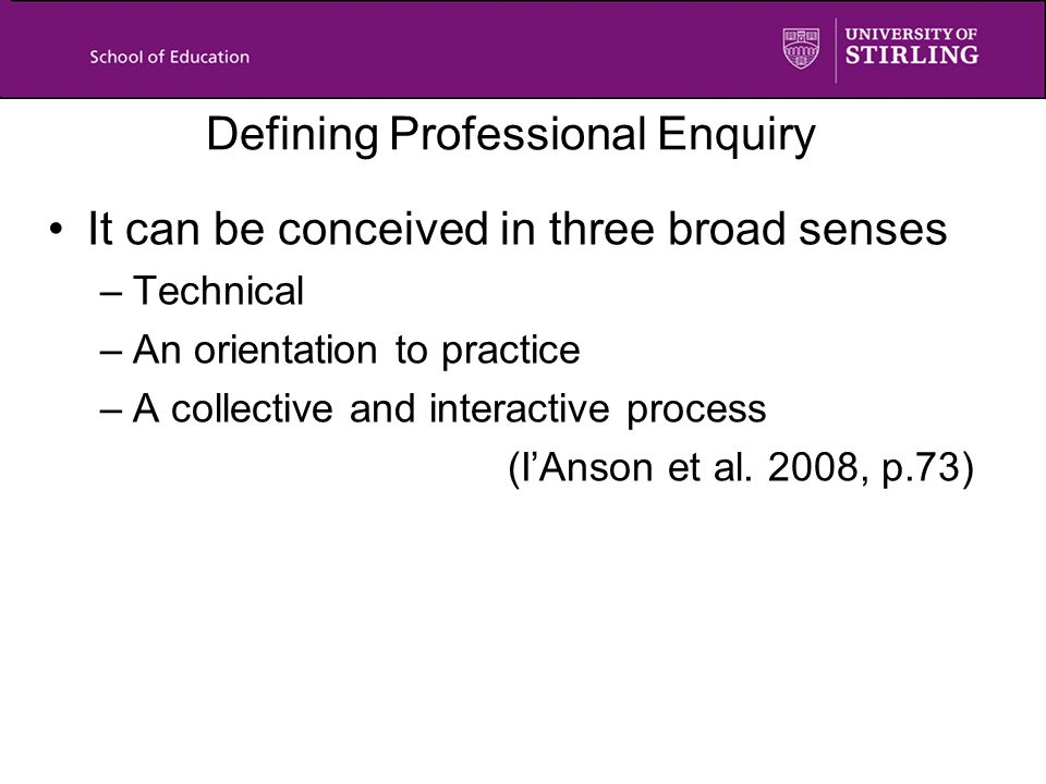 Defining Professional Enquiry It can be conceived in three broad senses –Technical –An orientation to practice –A collective and interactive process (I'Anson et al.