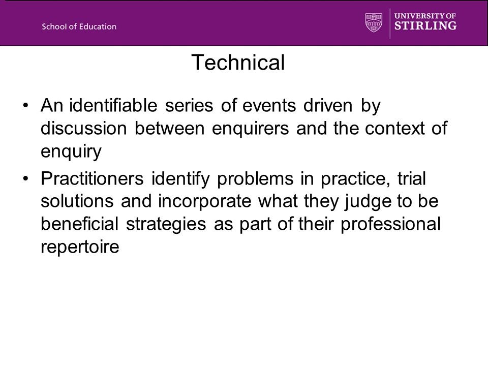 Technical An identifiable series of events driven by discussion between enquirers and the context of enquiry Practitioners identify problems in practice, trial solutions and incorporate what they judge to be beneficial strategies as part of their professional repertoire