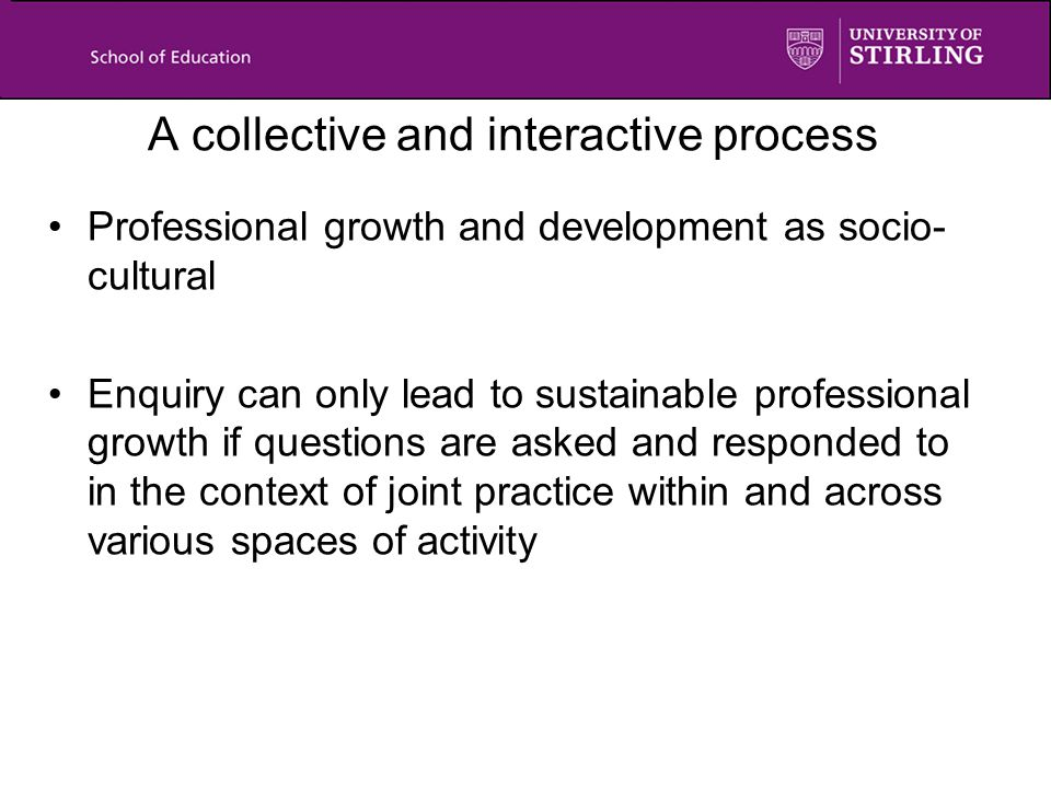 A collective and interactive process Professional growth and development as socio- cultural Enquiry can only lead to sustainable professional growth if questions are asked and responded to in the context of joint practice within and across various spaces of activity