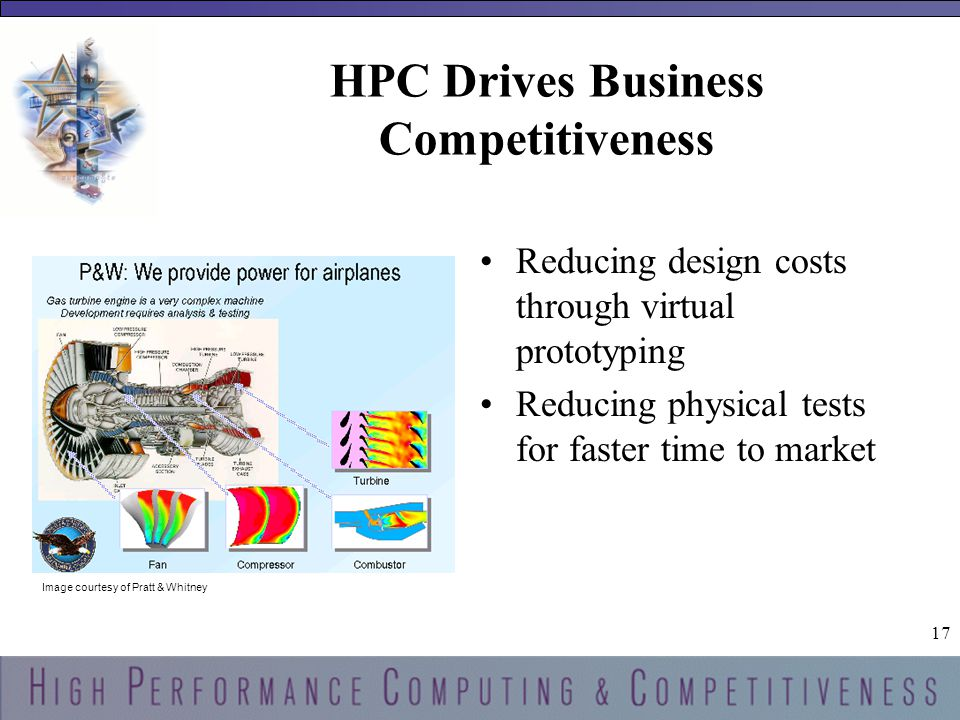 17 HPC Drives Business Competitiveness Reducing design costs through virtual prototyping Reducing physical tests for faster time to market Image courtesy of Pratt & Whitney