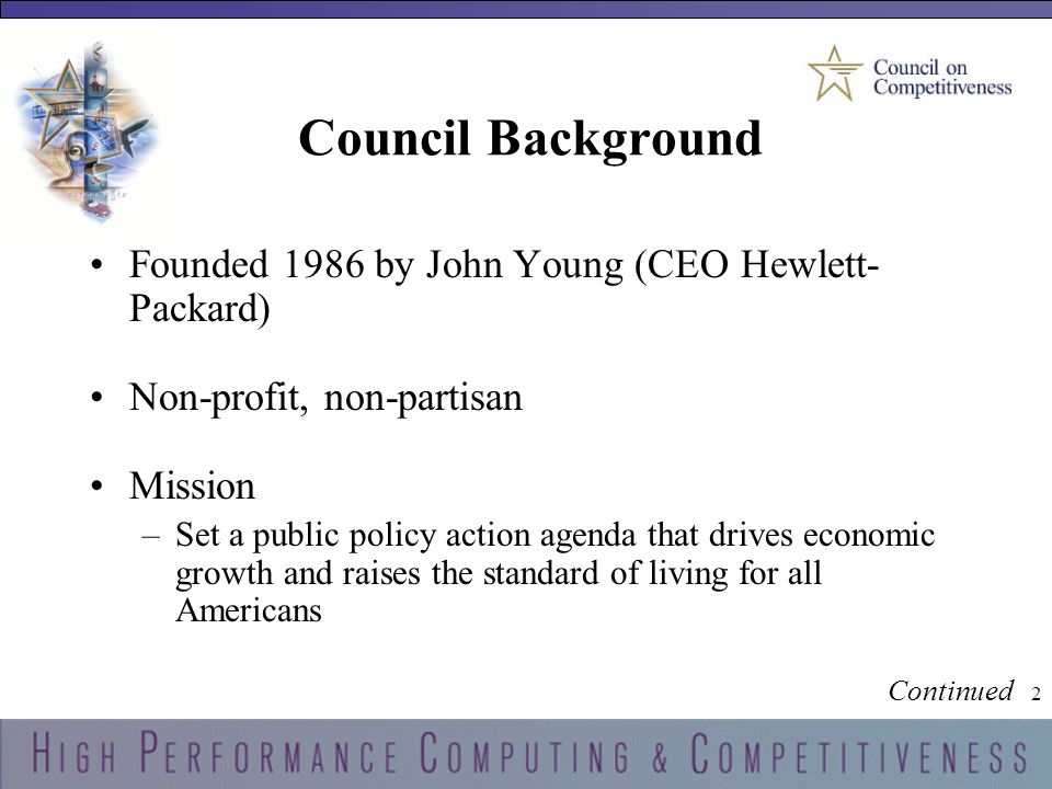 2 2 Council Background Founded 1986 by John Young (CEO Hewlett- Packard) Non-profit, non-partisan Mission –Set a public policy action agenda that drives economic growth and raises the standard of living for all Americans Continued
