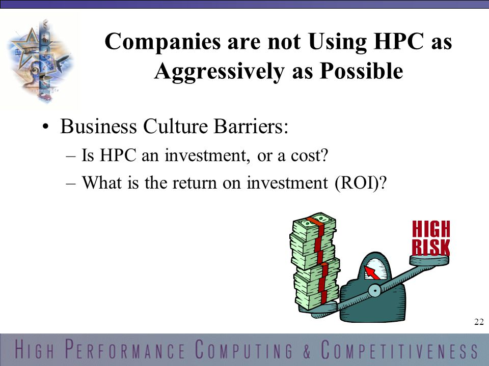 22 Companies are not Using HPC as Aggressively as Possible Business Culture Barriers: –Is HPC an investment, or a cost.