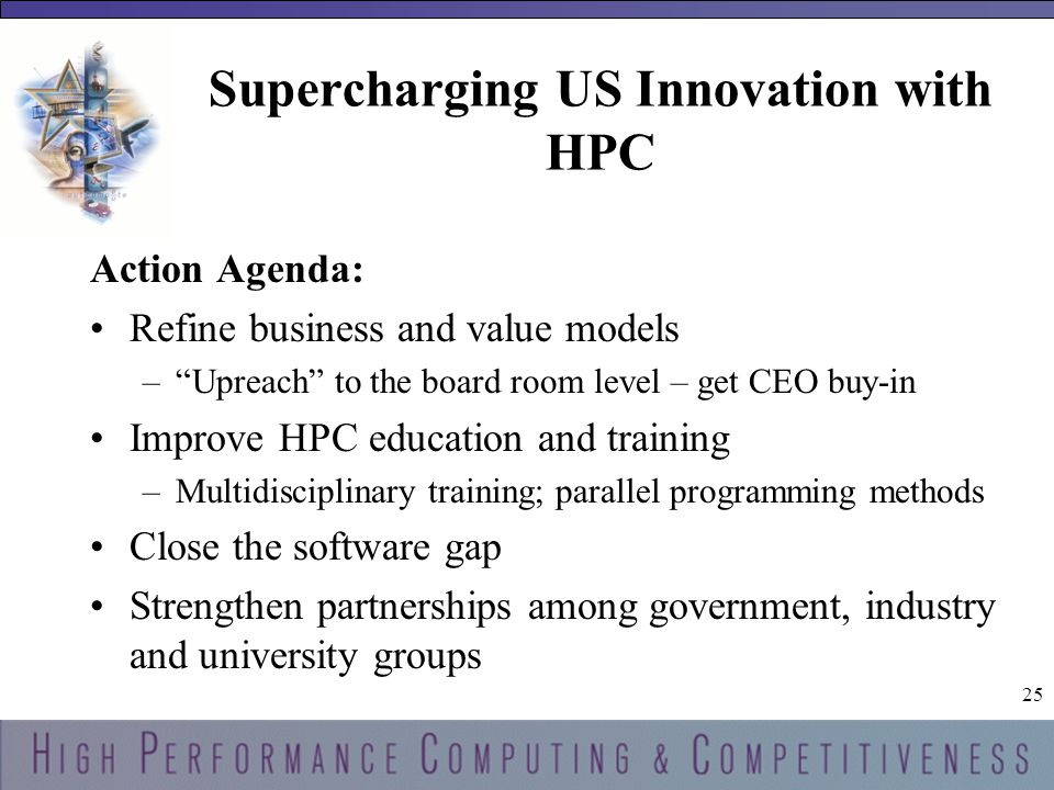 25 Supercharging US Innovation with HPC Action Agenda: Refine business and value models – Upreach to the board room level – get CEO buy-in Improve HPC education and training –Multidisciplinary training; parallel programming methods Close the software gap Strengthen partnerships among government, industry and university groups