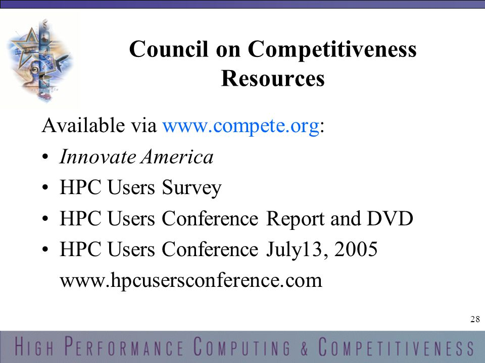 28 Council on Competitiveness Resources Available via www.compete.org: Innovate America HPC Users Survey HPC Users Conference Report and DVD HPC Users Conference July13, 2005 www.hpcusersconference.com