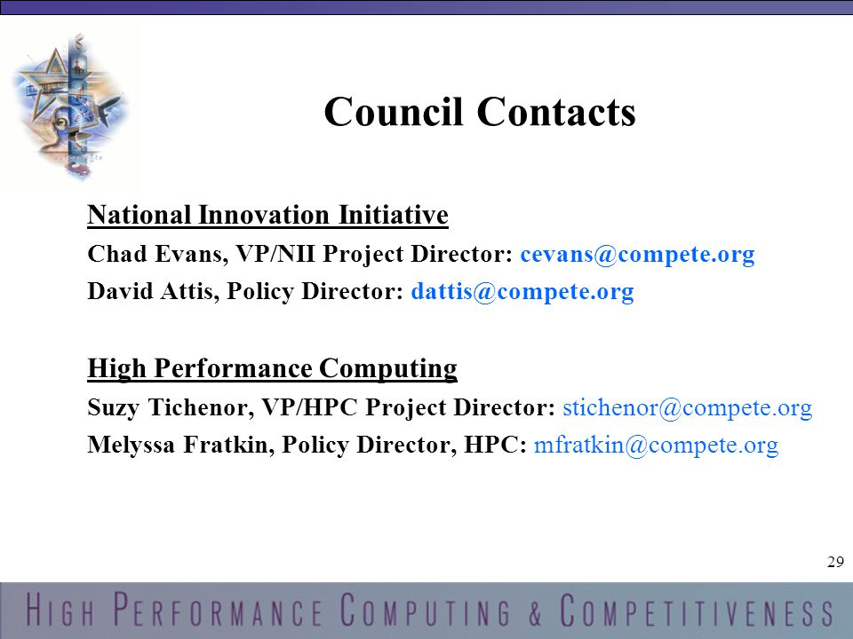 29 Council Contacts National Innovation Initiative Chad Evans, VP/NII Project Director: cevans@compete.org David Attis, Policy Director: dattis@compete.org High Performance Computing Suzy Tichenor, VP/HPC Project Director: stichenor@compete.org Melyssa Fratkin, Policy Director, HPC: mfratkin@compete.org