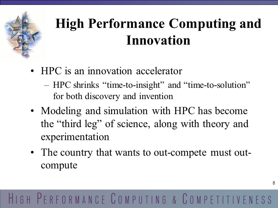 8 8 HPC is an innovation accelerator –HPC shrinks time-to-insight and time-to-solution for both discovery and invention Modeling and simulation with HPC has become the third leg of science, along with theory and experimentation The country that wants to out-compete must out- compute
