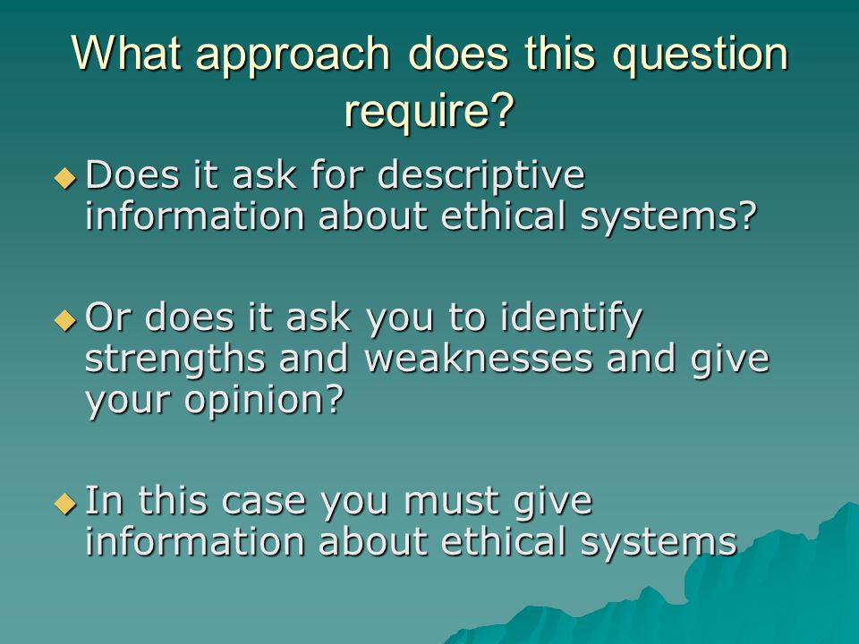 What approach does this question require?  Does it ask for descriptive information about ethical systems?  Or does it ask you to identify strengths