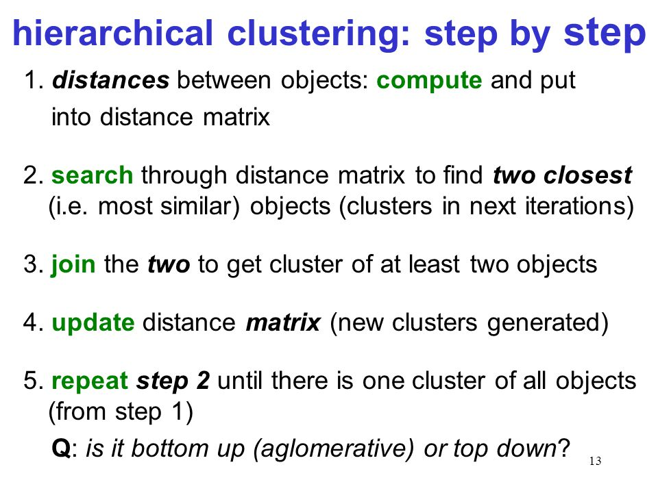 13 hierarchical clustering: step by step 1. distances between objects: compute and put into distance matrix 2. search through distance matrix to find