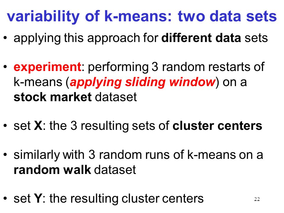 22 variability of k-means: two data sets applying this approach for different data sets experiment: performing 3 random restarts of k-means (applying