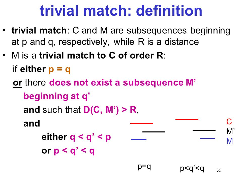 35 trivial match: definition trivial match: C and M are subsequences beginning at p and q, respectively, while R is a distance M is a trivial match to