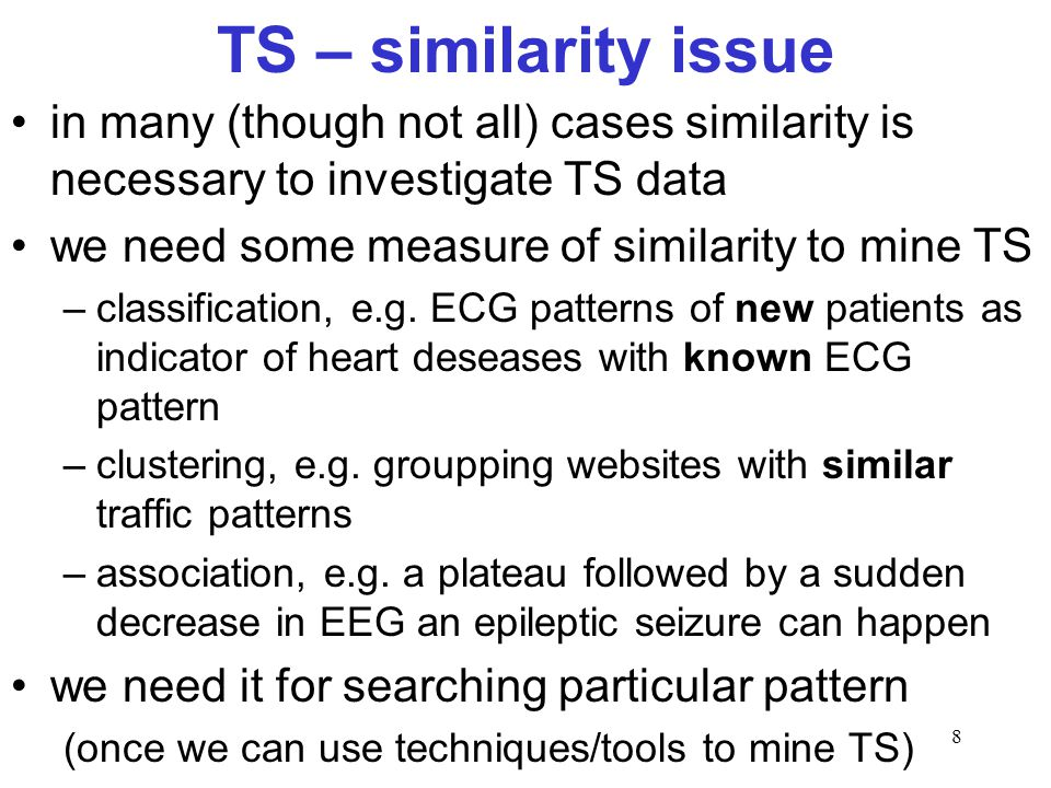 8 TS – similarity issue in many (though not all) cases similarity is necessary to investigate TS data we need some measure of similarity to mine TS –c
