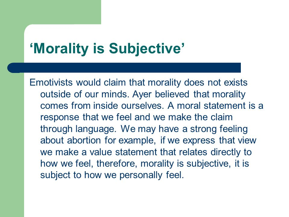 'Morality is Subjective' Emotivists would claim that morality does not exists outside of our minds.