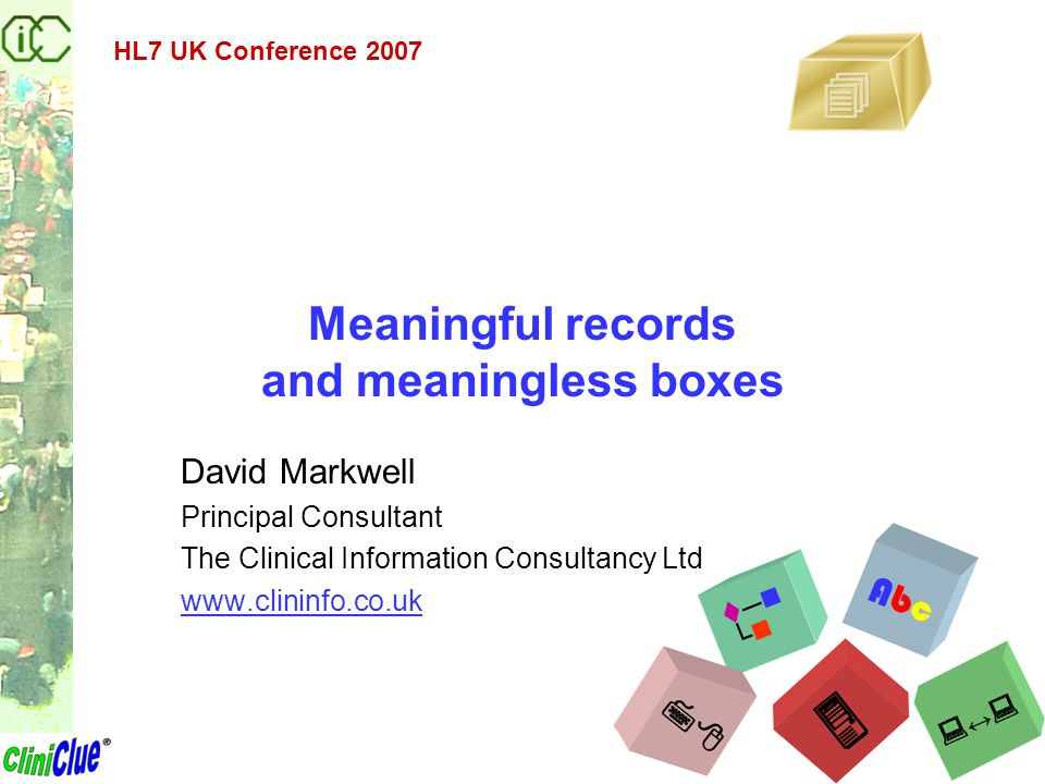 Meaningful records and meaningless boxes David Markwell Principal Consultant The Clinical Information Consultancy Ltd www.clininfo.co.uk HL7 UK Confer