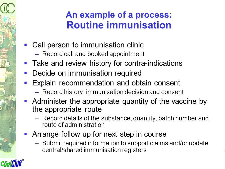 An example of a process: Routine immunisation  Call person to immunisation clinic –Record call and booked appointment  Take and review history for c