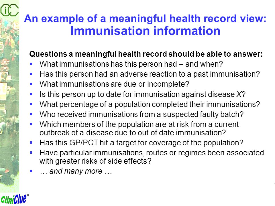 An example of a meaningful health record view: Immunisation information Questions a meaningful health record should be able to answer:  What immunisa