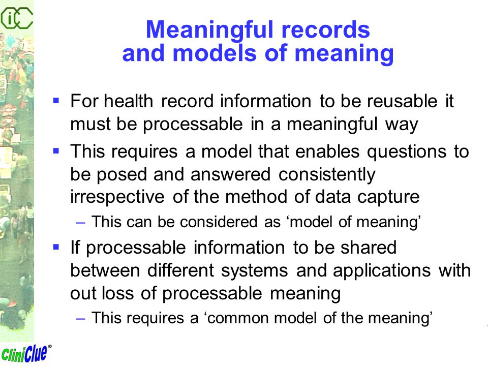 Meaningful records and models of meaning  For health record information to be reusable it must be processable in a meaningful way  This requires a m