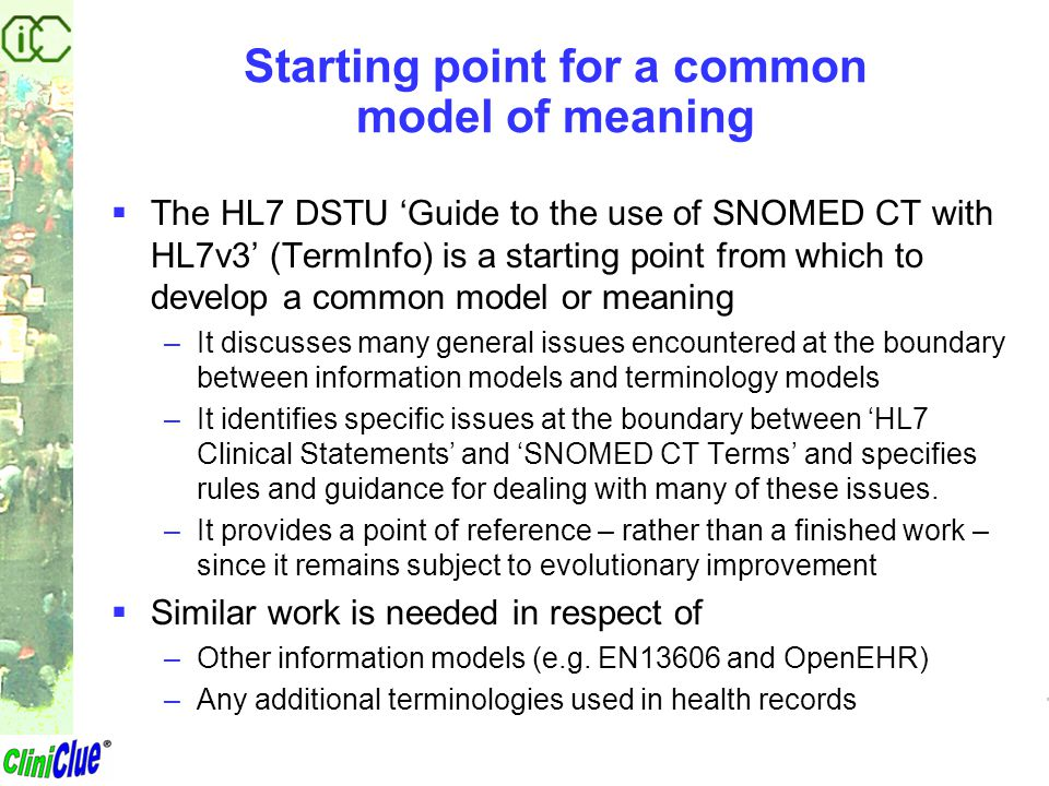 Starting point for a common model of meaning  The HL7 DSTU 'Guide to the use of SNOMED CT with HL7v3' (TermInfo) is a starting point from which to de