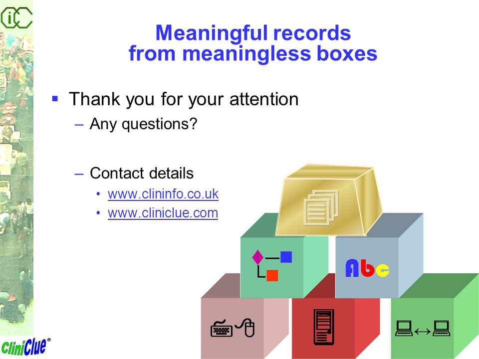 Meaningful records from meaningless boxes  Thank you for your attention –Any questions? –Contact details www.clininfo.co.uk www.cliniclue.com