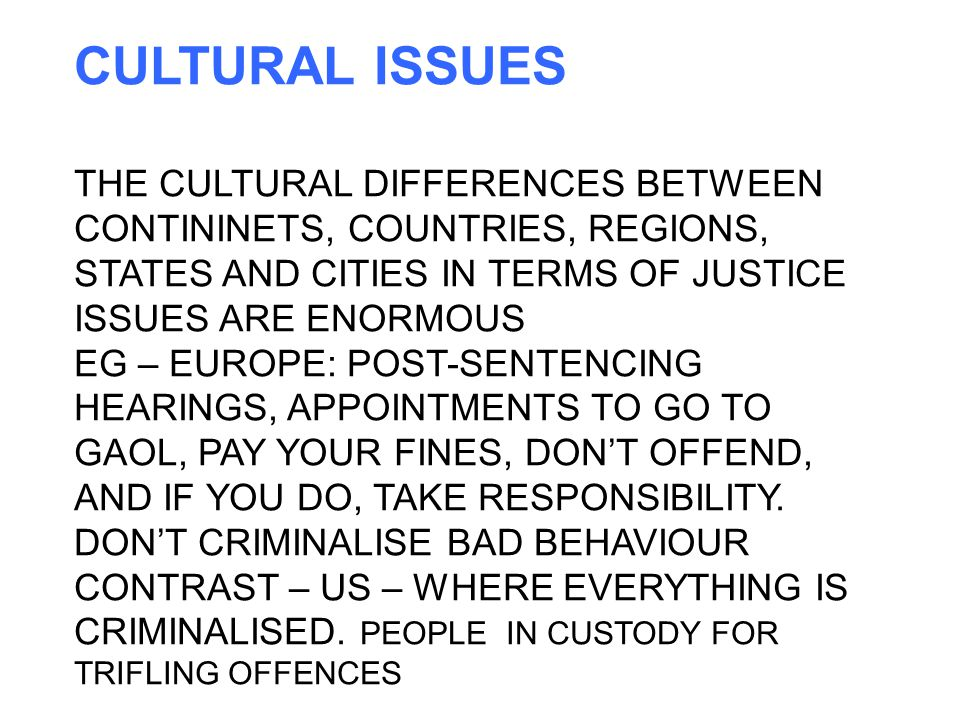 CULTURAL ISSUES THE CULTURAL DIFFERENCES BETWEEN CONTININETS, COUNTRIES, REGIONS, STATES AND CITIES IN TERMS OF JUSTICE ISSUES ARE ENORMOUS EG – EUROPE: POST-SENTENCING HEARINGS, APPOINTMENTS TO GO TO GAOL, PAY YOUR FINES, DON'T OFFEND, AND IF YOU DO, TAKE RESPONSIBILITY.