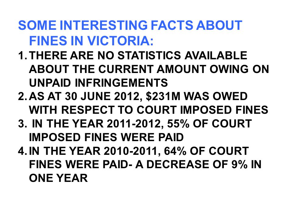 SOME INTERESTING FACTS ABOUT FINES IN VICTORIA: 1.THERE ARE NO STATISTICS AVAILABLE ABOUT THE CURRENT AMOUNT OWING ON UNPAID INFRINGEMENTS 2.AS AT 30 JUNE 2012, $231M WAS OWED WITH RESPECT TO COURT IMPOSED FINES 3.
