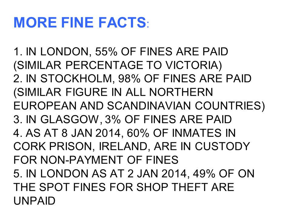 MORE FINE FACTS : 1.IN LONDON, 55% OF FINES ARE PAID (SIMILAR PERCENTAGE TO VICTORIA) 2.