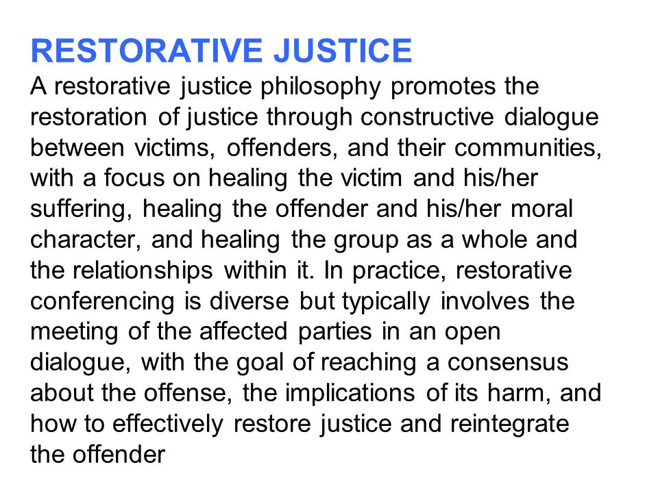 RESTORATIVE JUSTICE A restorative justice philosophy promotes the restoration of justice through constructive dialogue between victims, offenders, and their communities, with a focus on healing the victim and his/her suffering, healing the offender and his/her moral character, and healing the group as a whole and the relationships within it.