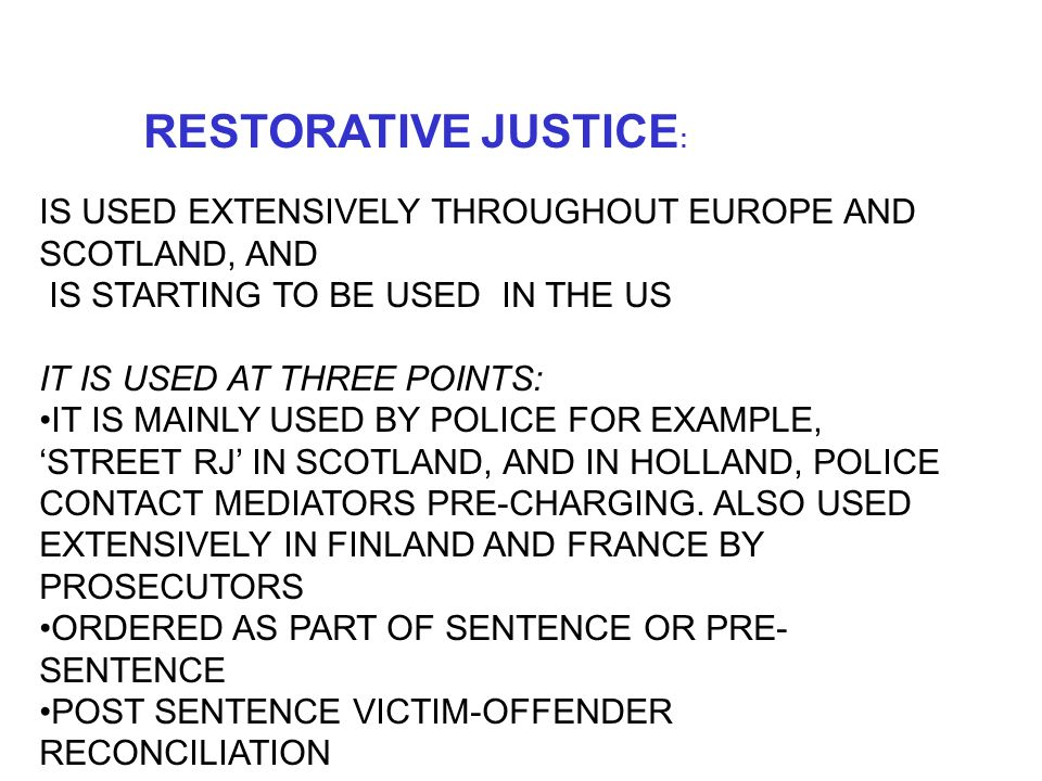 RESTORATIVE JUSTICE : IS USED EXTENSIVELY THROUGHOUT EUROPE AND SCOTLAND, AND IS STARTING TO BE USED IN THE US IT IS USED AT THREE POINTS: IT IS MAINLY USED BY POLICE FOR EXAMPLE, 'STREET RJ' IN SCOTLAND, AND IN HOLLAND, POLICE CONTACT MEDIATORS PRE-CHARGING.