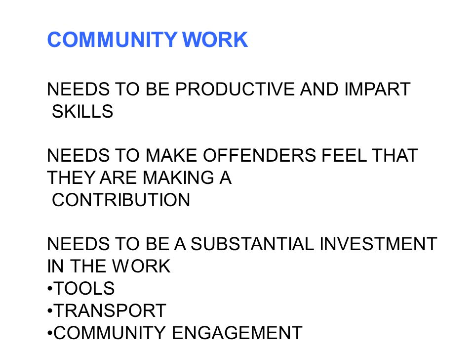 COMMUNITY WORK NEEDS TO BE PRODUCTIVE AND IMPART SKILLS NEEDS TO MAKE OFFENDERS FEEL THAT THEY ARE MAKING A CONTRIBUTION NEEDS TO BE A SUBSTANTIAL INVESTMENT IN THE WORK TOOLS TRANSPORT COMMUNITY ENGAGEMENT