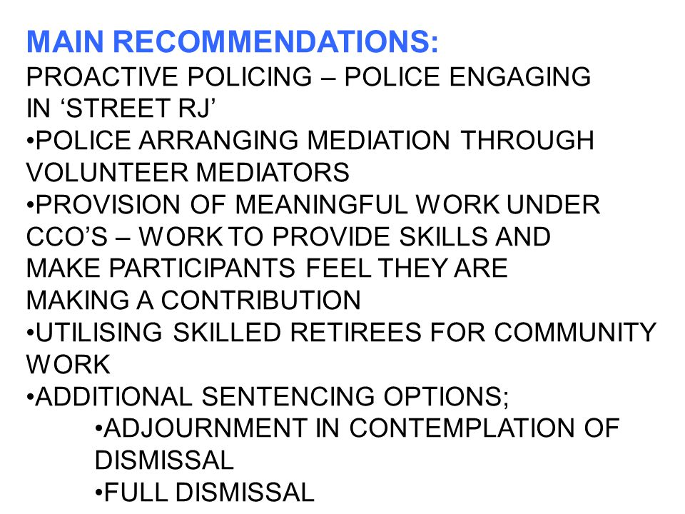MAIN RECOMMENDATIONS: PROACTIVE POLICING – POLICE ENGAGING IN 'STREET RJ' POLICE ARRANGING MEDIATION THROUGH VOLUNTEER MEDIATORS PROVISION OF MEANINGFUL WORK UNDER CCO'S – WORK TO PROVIDE SKILLS AND MAKE PARTICIPANTS FEEL THEY ARE MAKING A CONTRIBUTION UTILISING SKILLED RETIREES FOR COMMUNITY WORK ADDITIONAL SENTENCING OPTIONS; ADJOURNMENT IN CONTEMPLATION OF DISMISSAL FULL DISMISSAL