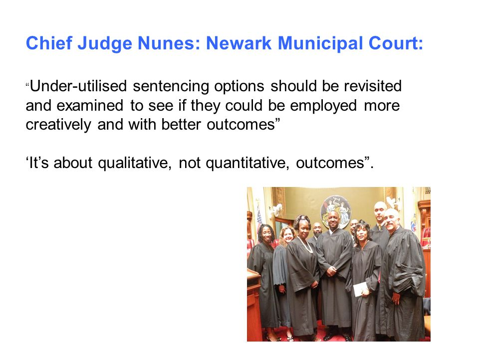 """Chief Judge Nunes: Newark Municipal Court: """" Under-utilised sentencing options should be revisited and examined to see if they could be employed more"""