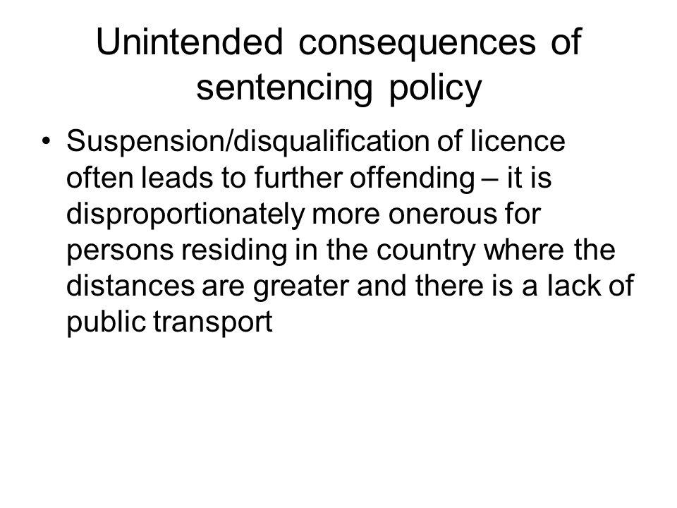 Unintended consequences of sentencing policy Suspension/disqualification of licence often leads to further offending – it is disproportionately more onerous for persons residing in the country where the distances are greater and there is a lack of public transport