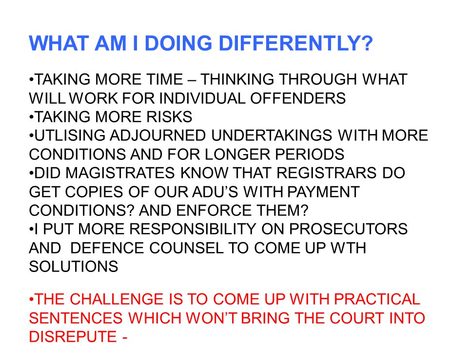 WHAT AM I DOING DIFFERENTLY? TAKING MORE TIME – THINKING THROUGH WHAT WILL WORK FOR INDIVIDUAL OFFENDERS TAKING MORE RISKS UTLISING ADJOURNED UNDERTAK