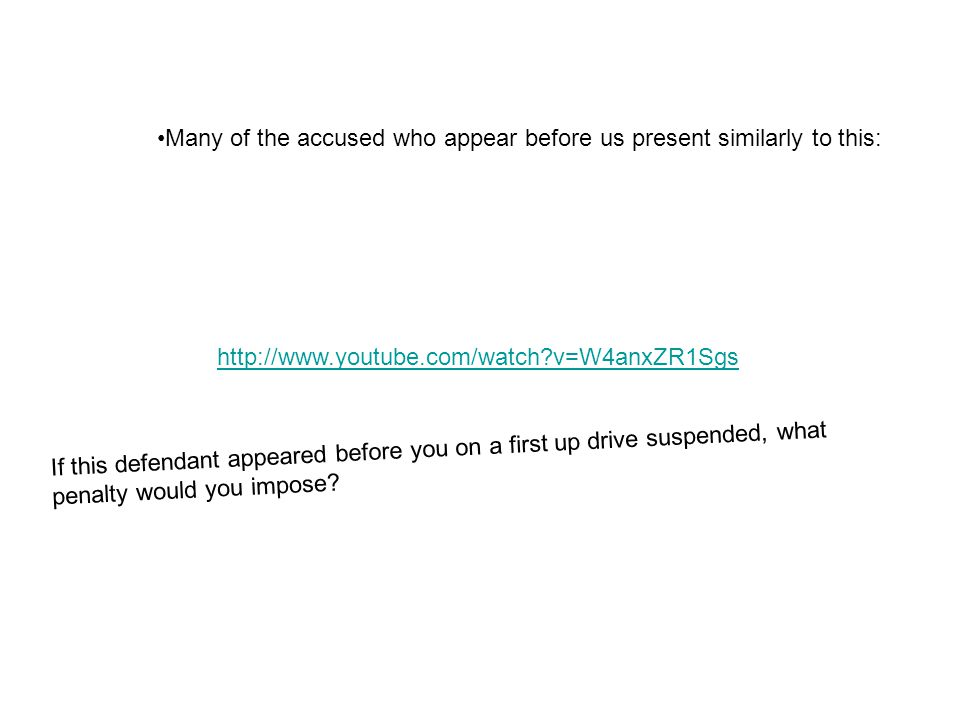 http://www.youtube.com/watch?v=W4anxZR1Sgs Many of the accused who appear before us present similarly to this: If this defendant appeared before you on a first up drive suspended, what penalty would you impose?
