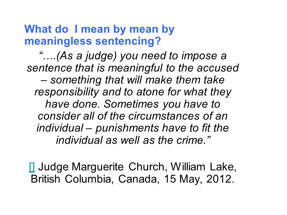 """What do I mean by mean by meaningless sentencing? """"….(As a judge) you need to impose a sentence that is meaningful to the accused – something that wil"""