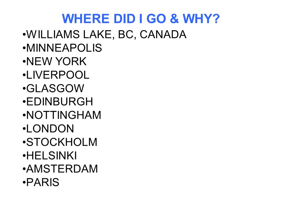 WHERE DID I GO & WHY? WILLIAMS LAKE, BC, CANADA MINNEAPOLIS NEW YORK LIVERPOOL GLASGOW EDINBURGH NOTTINGHAM LONDON STOCKHOLM HELSINKI AMSTERDAM PARIS