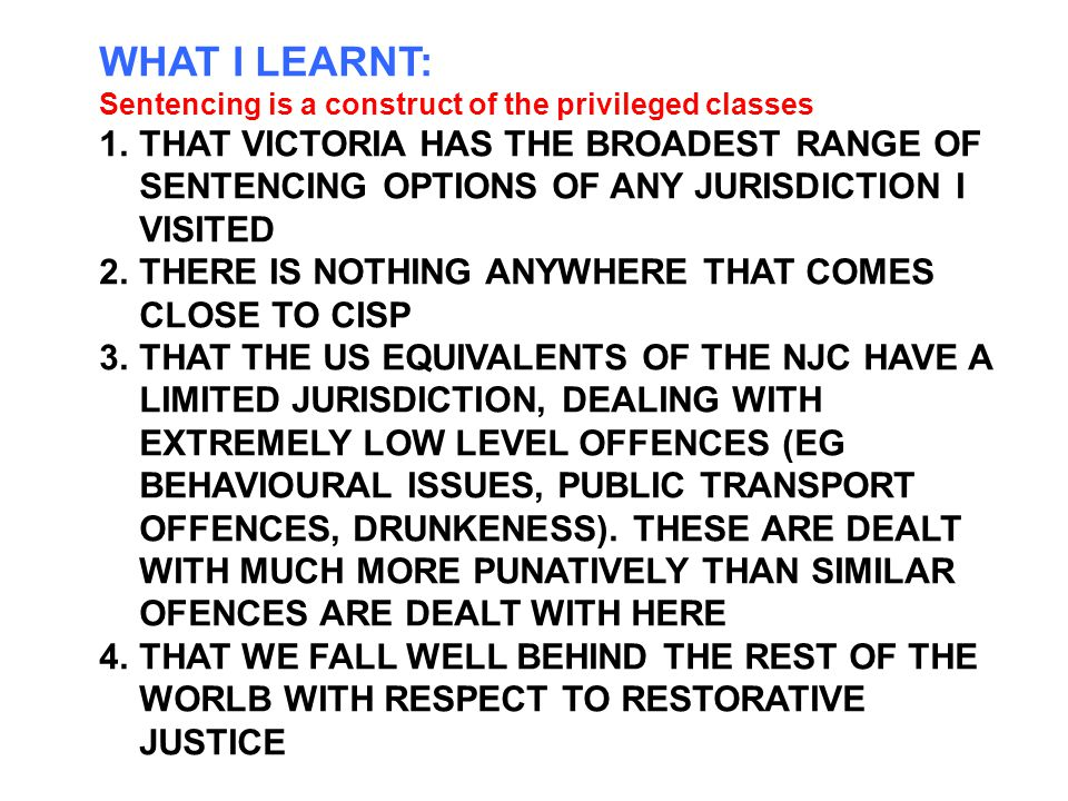 WHAT I LEARNT: Sentencing is a construct of the privileged classes 1.THAT VICTORIA HAS THE BROADEST RANGE OF SENTENCING OPTIONS OF ANY JURISDICTION I
